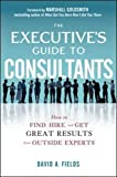 The Executive's Guide to Consultants: How to Find, Hire and Get Great Results from Outside Experts