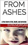 From Ashes: a true story of life, death, and miracles
