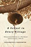 A School in Every Village : Educational Reform in a Northeast China County, 1904-31, VanderVen, Elizabeth R., 0774821779