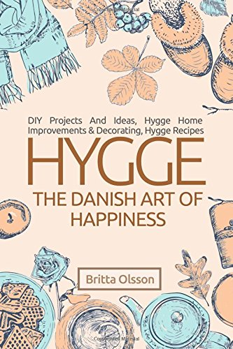 Hygge: The Danish Art of Happiness: DIY Projects And Ideas, Hygge Home Improvements And Decorating, Hygge Recipes (Hygge Lifestyle Books) (Volume 2)