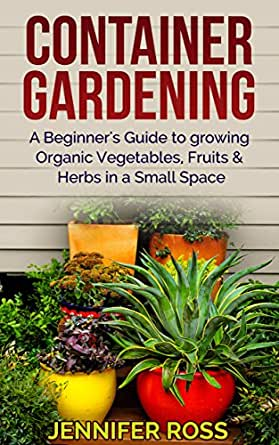 Container gardening a beginner 39 s guide to growing organic vegetables fruits herbs in a small - Growing vegetables in small spaces collection ...