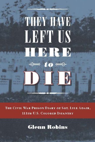 They Have Left Us Here To Die  The Civil War Prison Diary Of Sgt  Lyle G  Adair  111Th U S  Colored Infantry  Civil War In The North