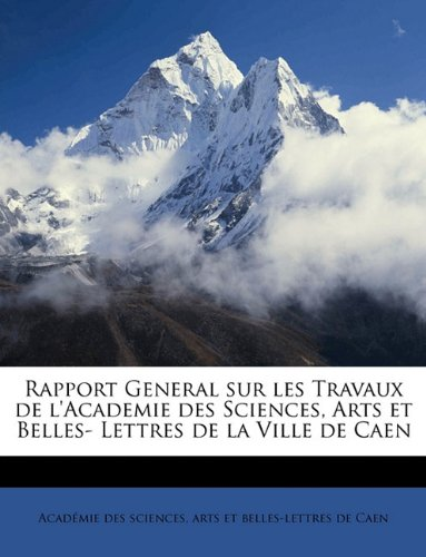 Rapport General sur les Travaux de l'Academie des Sciences, Arts et Belles- Lettres de la Ville de Caen (French Edition) pdf