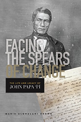 Facing the Spears of Change: The Life and Legacy of John Papa `Ī`ī (Indigenous Pacifics)