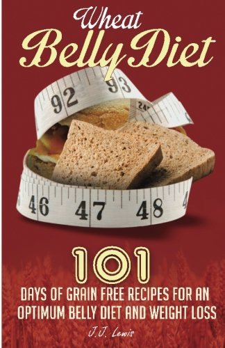 Wheat Belly Diet: 101 Days Of Grain Free Recipes For An Optimum Belly Diet And Weight Loss