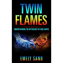 Twin Flames: Understanding The Mythology Of Soul Mates (Soulmate, Reincarnation, Love Yourself Book 1)