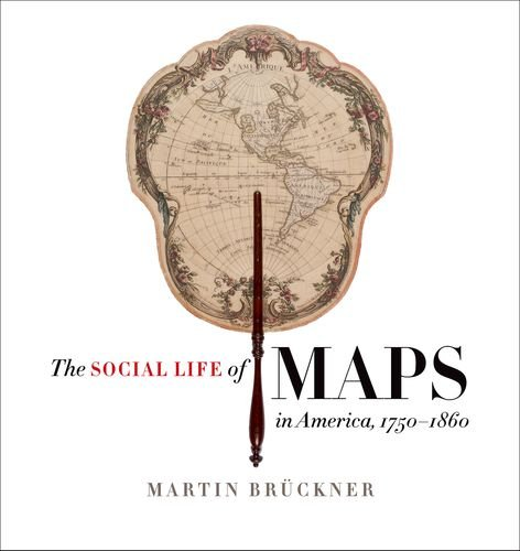 The Social Life of Maps in America, 1750-1860 (Published by the Omohundro Institute of Early American History and Culture and the University of North Carolina Press)