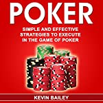 Poker: Simple and Effective Strategies to Execute in the Game of Poker | Kevin Bailey
