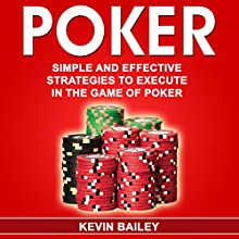Poker: Simple and Effective Strategies to Execute in the Game of Poker Audiobook by Kevin Bailey Narrated by Pete Beretta