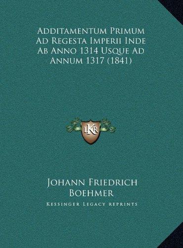 Download Additamentum Primum Ad Regesta Imperii Inde AB Anno 1314 Usque Ad Annum 1317 (1841) (German Edition) pdf