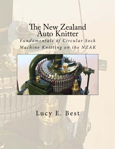The New Zealand Auto Knitter: Fundamentals of Circular Sock Machine Knitting on the NZAK