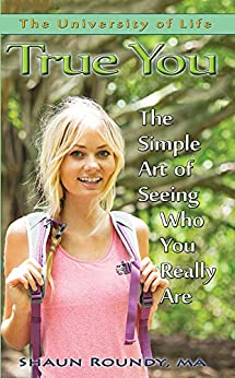 True You: The Simple Art of Seeing Who You Really Are (The University of Life) by [Roundy, Shaun]