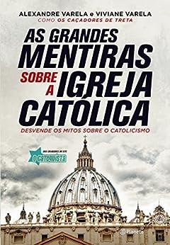 As grandes mentiras sobre a Igreja Católica por [, Alexandre Varela, , Viviane Varela]
