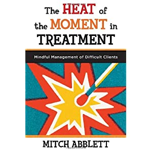 Learn more about the book, The Heat of the Moment in Treatment: Mindful Management of Difficult Clients