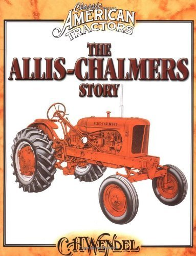 Read Online [ THE ALLIS-CHALMERS STORY (CLASSIC AMERICAN TRACTORS) ] By Wendel, Charles H ( Author) 2004 [ Paperback ] ebook