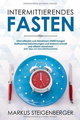Intermittierendes Fasten: Intervallfasten und Abnehmen OHNE Hunger! Stoffwechsel beschleunigen und dadurch schnell und effektiv abnehmen (inkl. Tipps von Gesundheitsexperten)