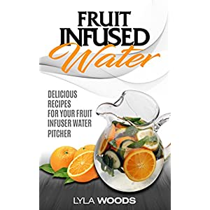 Fruit Infused: Water Delicious Recipes for your fruit infuser water pitcher ( fruit infused water, fruit infused water recipe book, fruit infused water ... fruit infused water recipes, Book 1)
