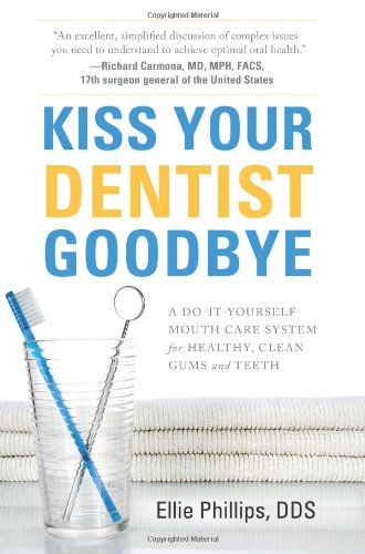 Kiss Your Dentist Goodbye: A Do-It-Yourself Mouth Care System for Healthy, Clean Gums and Teeth (Best Treatment For Gum Infection)