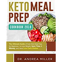 Keto Meal Prep Cookbook 2018: The Ultimate Guide of Keto Diet Meal Prep for Beginners to Lose Weight, Save Time & Money, and Have Low Carb Dishes