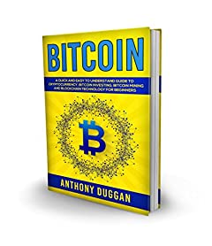 Bitcoin: A Quick And Easy To Understand Guide To Cryptocurrency, Bitcoin Investing, Bitcoin Mining And Blockchain Technology For Beginners