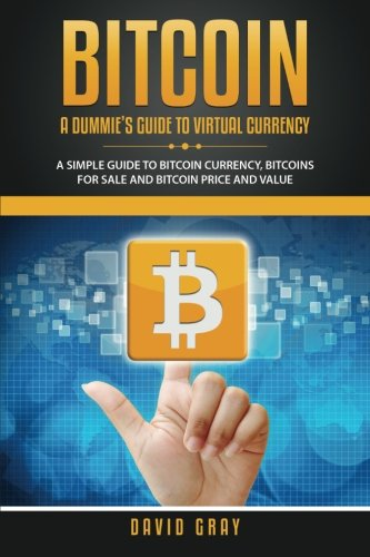 Bitcoin: A Dummie's Guide to Virtual Currency: A Simple Guide to Bitcoin Currency, Bitcoins for Sale and Bitcoin Price and Value PDF