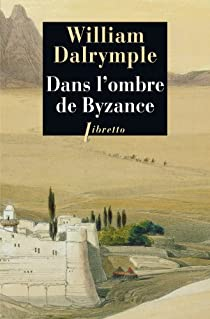 Dans l'ombre de Byzance : Sur les traces des chrétiens d'Orient par Dalrymple