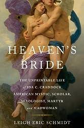 Heaven's Bride: The Unprintable Life of Ida C. Craddock, American Mystic, Scholar, Sexologist, Martyr, and Madwoman