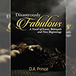 Disastrously Fabulous: A Novel of Loves, Betrayals and New Beginnings | D.A. Prince