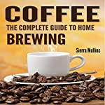 Coffee: The Complete Guide to Homebrewing | Sierra Mullins
