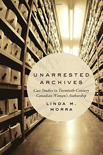 Download Unarrested Archives: Case Studies in Twentieth-Century Canadian Women's Authorship pdf