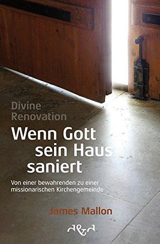 Divine Renovation – Wenn Gott sein Haus saniert: Von einer bewahrenden zu einer missionarischen Kirchengemeinde