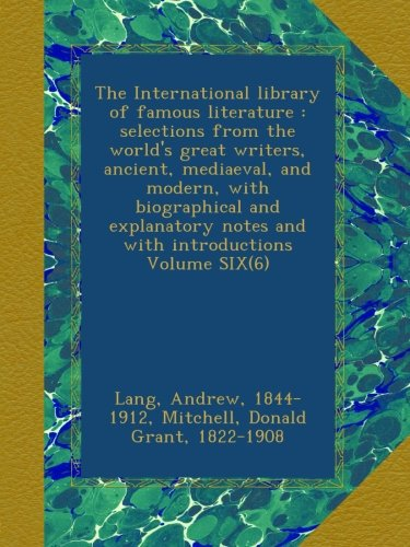 The International library of famous literature : selections from the world's great writers, ancient, mediaeval, and modern, with biographical and explanatory notes and with introductions Volume SIX(6) pdf