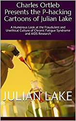 Charles Ortleb Presents the P-hacking Cartoons of Julian Lake: A Humorous Look at the Fraudulent and Unethical Culture of Chronic Fatigue Syndrome and AIDS Research