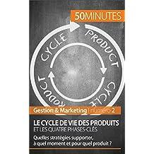 Le cycle de vie des produits et les quatre phases-clés: Quelles stratégies supporter, à quel moment et pour quel produit ? (Gestion & Marketing t. 2) (French Edition)