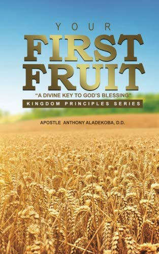 Your First Fruits: A Divine Key to God's Blessing (Kingdom Principles Series) (Volume 1)