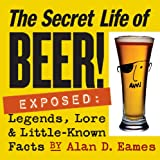 Secret Life of Beer!, Alan D. Eames, 1580176011