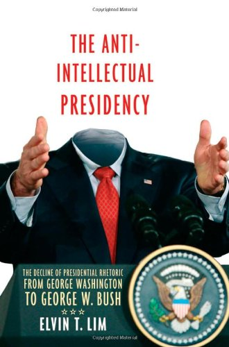 The Anti-Intellectual Presidency: The Decline of Presidential Rhetoric from George Washington to George W. ()