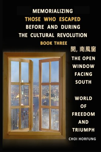 Memorializing Those Who Escaped Before and During the Cultural Revolution-Book3: The Open Window Facing South - World of Freedom and Triumph (Volume 3)