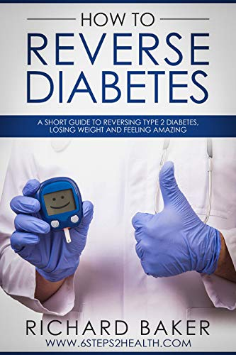 How To Reverse Diabetes: A Short Guide To Reversing Type 2 Diabetes, Losing Weight And Feeling Amazing by [Baker, Richard]