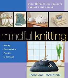 Mindful Knitting: Inviting Contemplative Practice to the Craft by [Manning,Tara Jon]