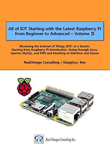 All of IOT Starting with the Latest Raspberry Pi from Beginner to Advanced - Volume 2: Mastering IOT at a Stretch from Raspberry Pi, through Linux, Apache, ... Raspberry Pi from Beginner to Advanced