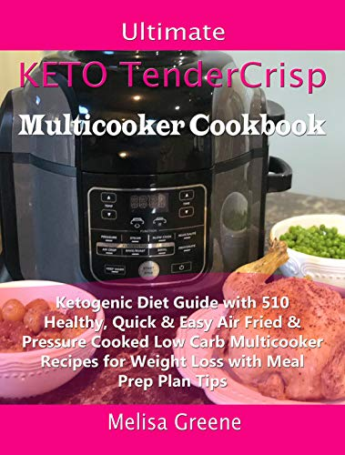Ultimate Keto TenderCrisp Multicooker Cookbook: Ketogenic Diet Guide with 510 Healthy, Quick & Easy Air Fried & Pressure Cooked Low Carb Multicooker Recipes for Weight Loss with Meal Prep Plan Tips by Melisa Greene