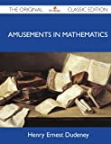 Amusements in Mathematics - the Original Classic Edition, Henry Ernest Dudeney, 1486146945