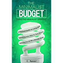 The Minimalist Budget: A Practical Guide on Living Well, Spending Less, How to Save Money And Living Your Life With a Minimalist Lifestyle