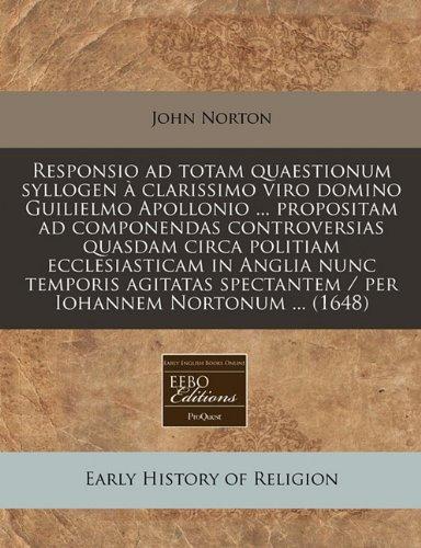 Read Online Responsio ad totam quaestionum syllogen à clarissimo viro domino Guilielmo Apollonio ... propositam ad componendas controversias quasdam circa ... Iohannem Nortonum ... (1648) (Latin Edition) pdf epub