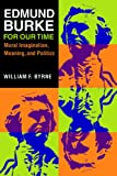 Edmund Burke for Our Time: Moral Imagination, Meaning, and Politics