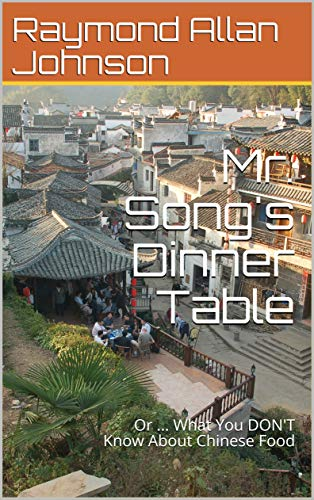 Mr. Song's Dinner Table: Or ... What You DON'T Know About Chinese Food (The Song Project Book 3) by Raymond Allan Johnson
