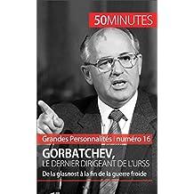 Gorbatchev, le dernier dirigeant de l'URSS: De la glasnost à la fin de la guerre froide (Grandes Personnalités t. 16) (French Edition)