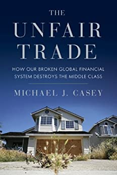 The Unfair Trade: How Our Broken Global Financial System Destroys the Middle Class by [Casey, Michael J.]