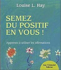 Semez du positif en vous ! : Apprendre à utiliser les affirmations par Louise Hay